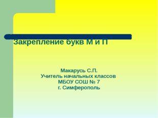 Закрепление букв М и П Макарусь С.П. Учитель начальных классов МБОУ СОШ № 7 г