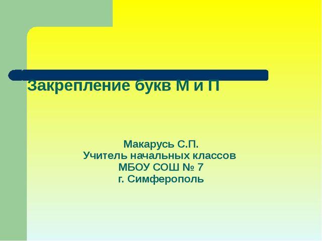 Закрепление букв М и П Макарусь С.П. Учитель начальных классов МБОУ СОШ № 7 г...