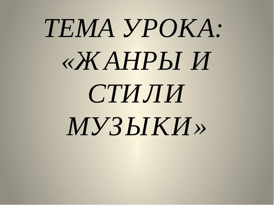 ТЕМА УРОКА: «ЖАНРЫ И СТИЛИ МУЗЫКИ»