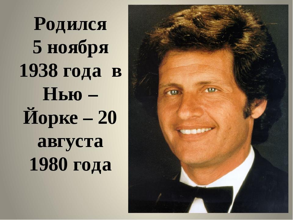 Родился 5 ноября 1938 года в Нью – Йорке – 20 августа 1980 года