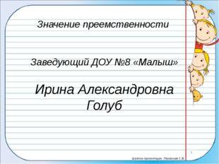 Значение преемственности Заведующий ДОУ №8 «Малыш» Ирина Александровна Голуб