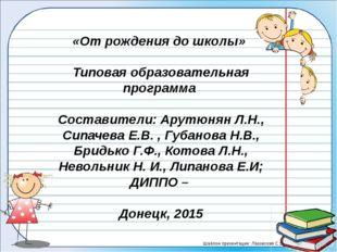 «От рождения до школы» Типовая образовательная программа Составители: Арутюн