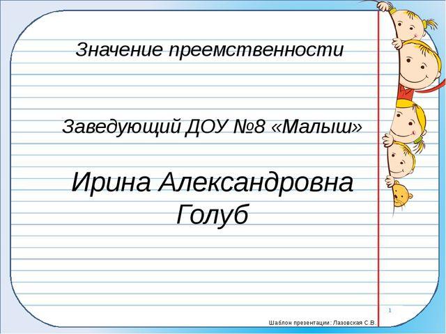 Значение преемственности Заведующий ДОУ №8 «Малыш» Ирина Александровна Голуб...
