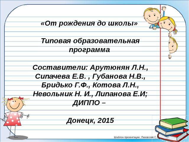 «От рождения до школы» Типовая образовательная программа Составители: Арутюн...