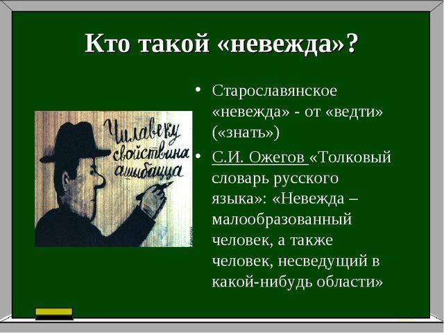 Кто такой «невежда»? Старославянское «невежда» - от «ведти» («знать») С.И. Ож...