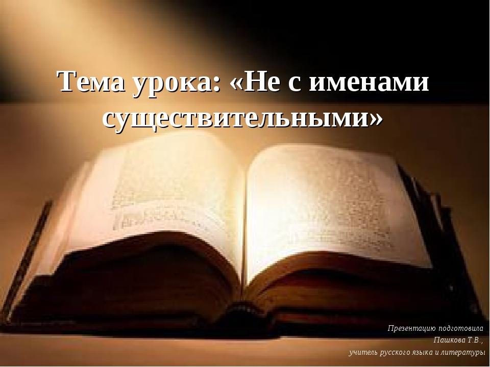 Тема урока: «Не с именами существительными» Презентацию подготовила Пашкова Т...