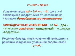 х4 – 5х2 – 36 = 0 Уравнения вида ax4 + bx2 + c = 0 , где а  0 являющиеся ква