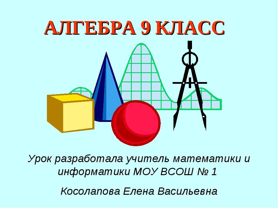АЛГЕБРА 9 КЛАСС Урок разработала учитель математики и информатики МОУ ВСОШ №...