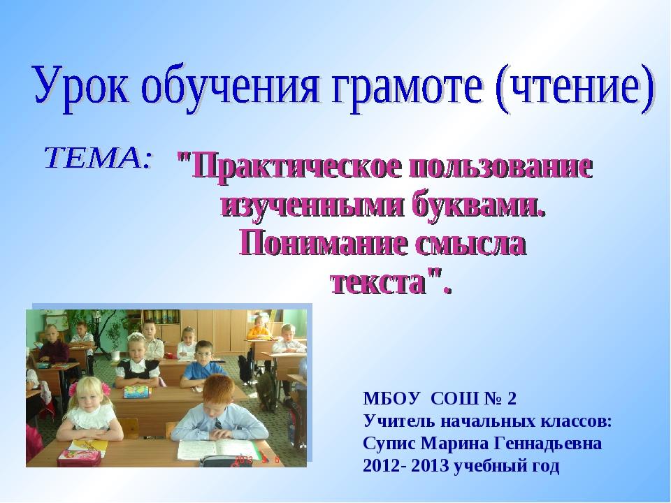 МБОУ СОШ № 2 Учитель начальных классов: Супис Марина Геннадьевна 2012- 2013 у...