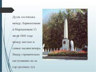 Дуэль состоялась между Лермонтовым и Мартыновым 15 июля 1841 года между шесть