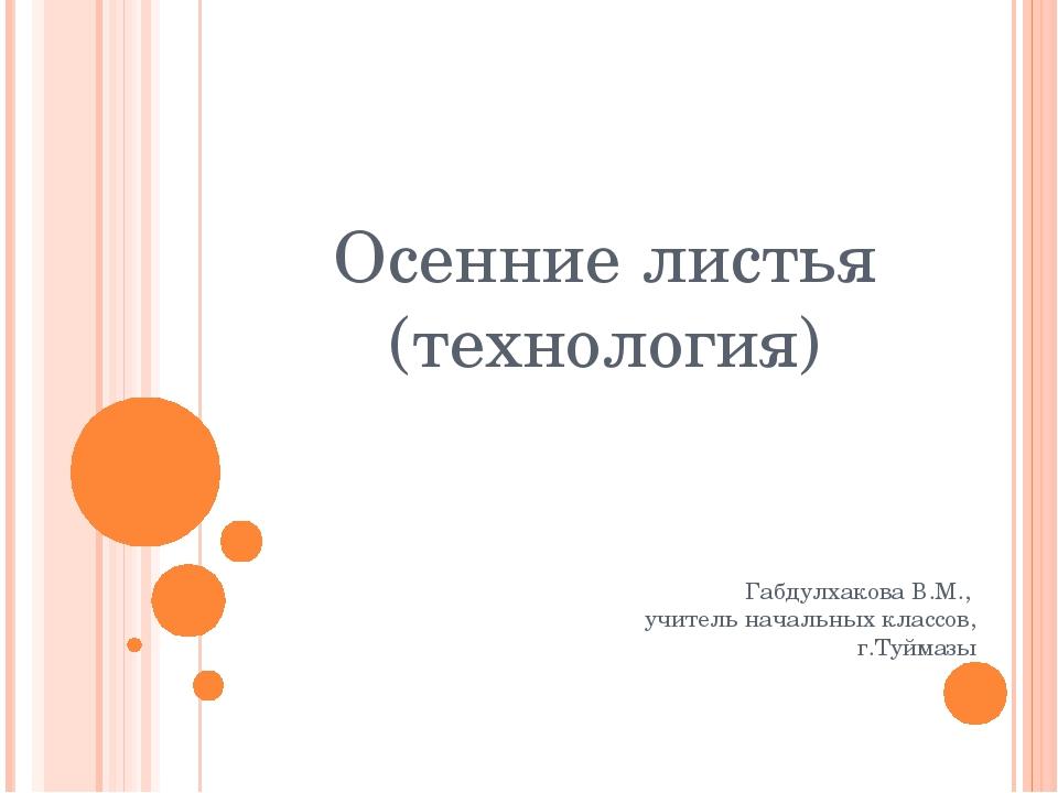 Осенние листья (технология) Габдулхакова В.М., учитель начальных классов, г.Т...