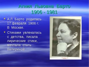 Агния Львовна Барто 1906 - 1981 А.Л. Барто родилась 17 февраля 1906 г. В Моск