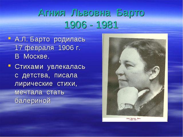 Агния Львовна Барто 1906 - 1981 А.Л. Барто родилась 17 февраля 1906 г. В Моск...