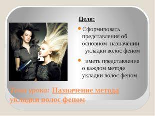 Тема урока: Назначение метода укладки волос феном Цели: Сформировать представ