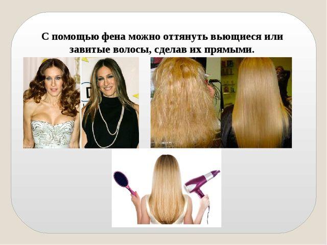 С помощью фена можно оттянуть вьющиеся или завитые волосы, сделав их прямыми.