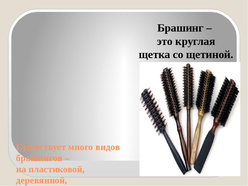 Существует много видов брашингов – на пластиковой, деревянной, металлической...