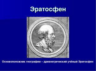 Эратосфен Основоположник географии – древнегреческий учёный Эратосфен