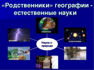«Родственники» географии - естественные науки геология астрономия экология хи