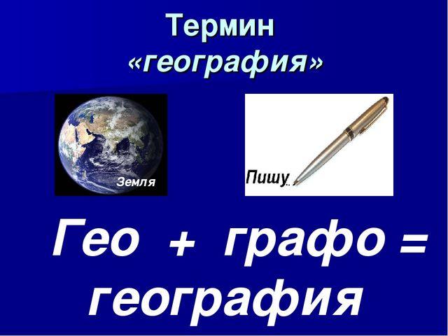 Термин «география» Земля Гео + графо = география