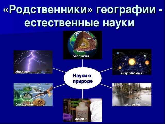 «Родственники» географии - естественные науки геология астрономия экология хи...
