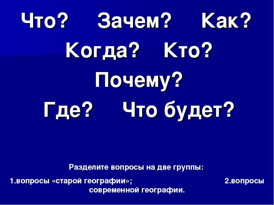 Что? Зачем? Как? Когда? Кто? Почему? Где? Что будет? Разделите вопросы на две...