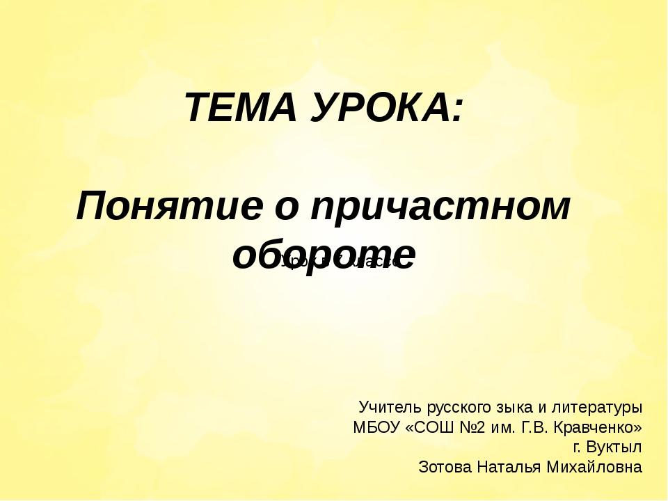 ТЕМА УРОКА: Понятие о причастном обороте Учитель русского зыка и литературы М...