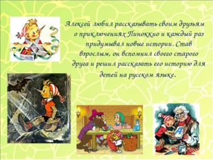Алексей любил рассказывать своим друзьям о приключениях Пиноккио и каждый раз