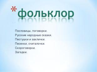 Пословицы, поговорки. Русские народные сказки. Пестушки и заклички. Песенки,