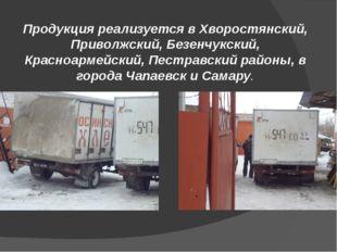 Продукция реализуется в Хворостянский, Приволжский, Безенчукский, Красноармей