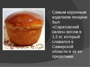 Самым коронным изделием пекарни был «Саратовский калач» весом в 1,5 кг, кото
