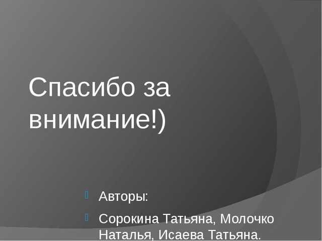 Спасибо за внимание!) Авторы: Сорокина Татьяна, Молочко Наталья, Исаева Татья...