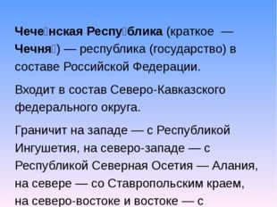 Чече́нская Респу́блика (краткое — Чечня́)— республика (государство) в соста
