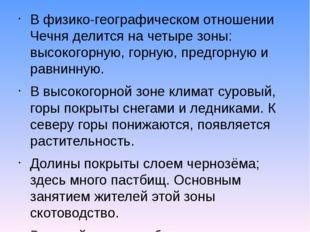 В физико-географическом отношении Чечня делится на четыре зоны: высокогорную,