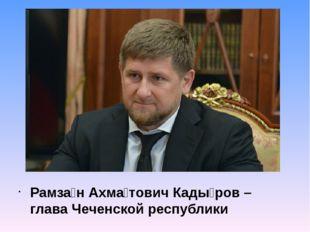 Рамза́н Ахма́тович Кады́ров – глава Чеченской республики