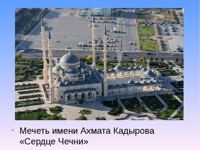 Мечеть имени Ахмата Кадырова «Сердце Чечни»