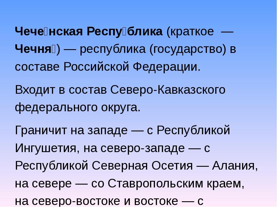 Чече́нская Респу́блика (краткое — Чечня́)— республика (государство) в соста...