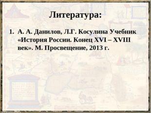 Литература: А. А. Данилов, Л.Г. Косулина Учебник «История России. Конец XVI –