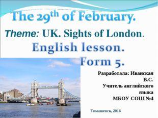 Theme: UK. Sights of London. Разработала: Иванская В.С. Учитель английского я