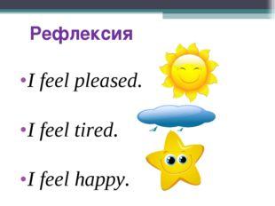 Рефлексия I feel pleased. I feel tired. I feel happy.