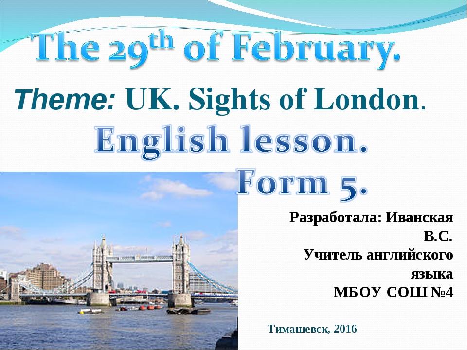 Theme: UK. Sights of London. Разработала: Иванская В.С. Учитель английского я...