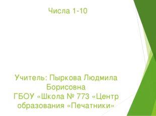Числа 1-10 Учитель: Пыркова Людмила Борисовна ГБОУ «Школа № 773 «Центр образо
