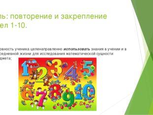 Цель: повторение и закрепление чисел 1-10. Готовность ученика целенаправленно