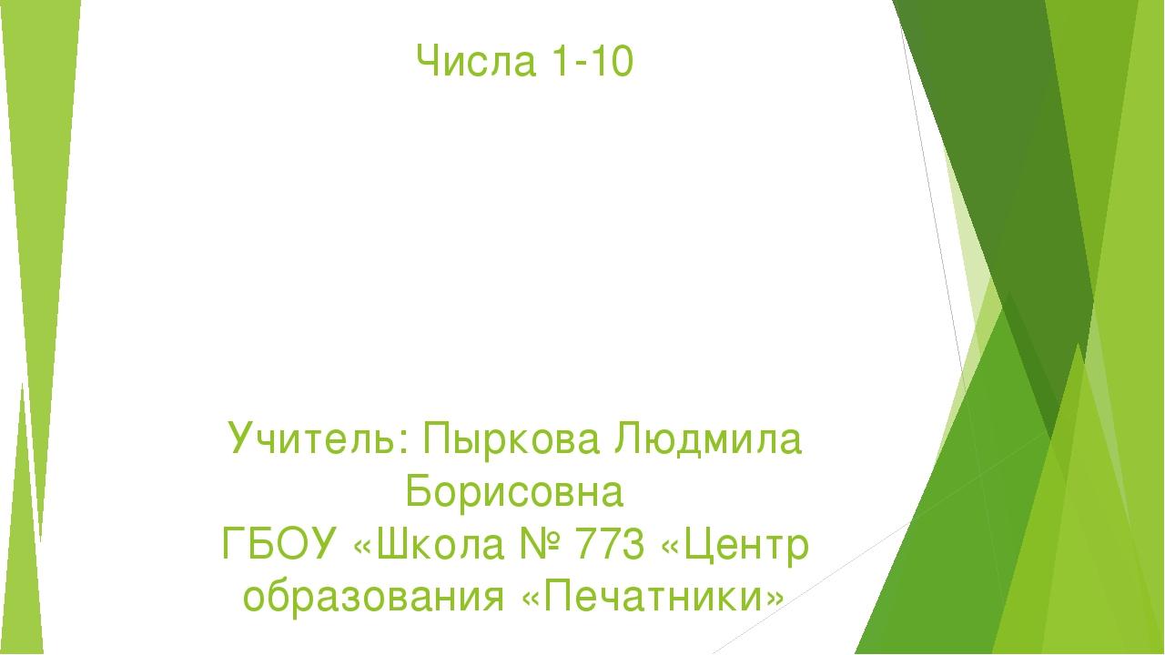 Числа 1-10 Учитель: Пыркова Людмила Борисовна ГБОУ «Школа № 773 «Центр образо...