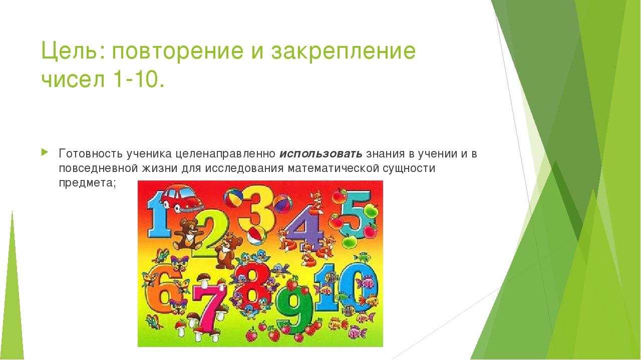 Цель: повторение и закрепление чисел 1-10. Готовность ученика целенаправленно...