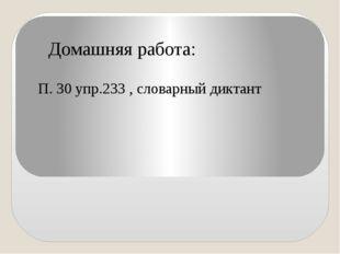 Домашняя работа: П. 30 упр.233 , словарный диктант