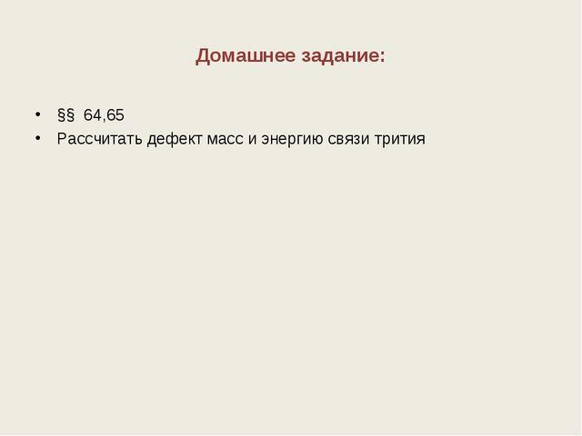 Домашнее задание: §§ 64,65 Рассчитать дефект масс и энергию связи трития