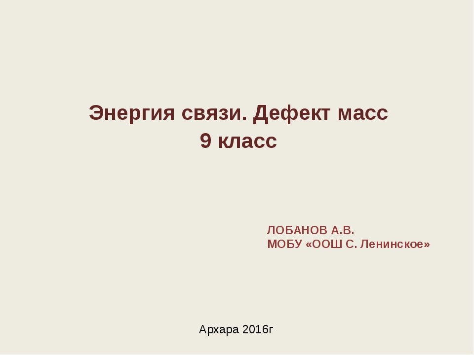 Энергия связи. Дефект масс 9 класс ЛОБАНОВ А.В. МОБУ «ООШ С. Ленинское» Архар...