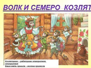Козлятушки – ребятушки отворитеся, отопритеся Ваша мать пришла – молока прине