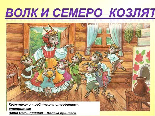 Козлятушки – ребятушки отворитеся, отопритеся Ваша мать пришла – молока прине...