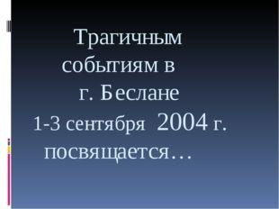 Трагичным событиям в г. Беслане 1-3 сентября 2004 г. посвящается…
